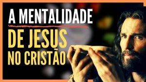 A Mentalidade de Jesus No Cristão